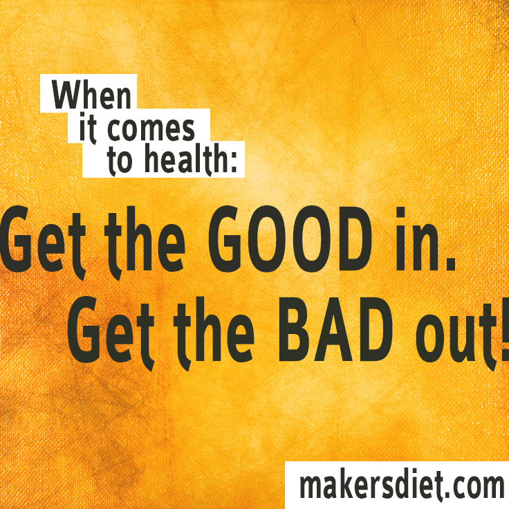 When It Comes To Health: Get The Good In. Get The Bad Out.